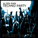 Alien Man Techno Party