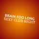 Brain Foo Long Sexy Club Night