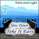 Dark and Light Slow Down Take It Easy