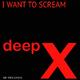 Deep X I Want to Scream