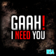 Gaah! I Need You