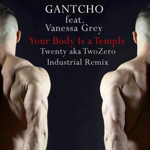 Gantcho feat. Vanessa Grey - Your Body Is a Temple(Twenty a.k.a. TwoZero Industrial Remix) (Gan Records)