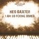 Neo Baxter I Am so Fcking Bored
