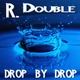 R. Double Drop By Drop