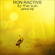 Ron Ractive To the Sun(Yellow Trip)