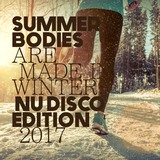 Summer Bodies Are Made in Winter: Nu Disco Edition 2017 by Various Artists mp3 download