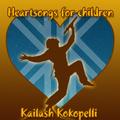 Kailash Kokopelli - Heartsongs for Children: Lullabies for Awakening