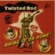 twisted rod bring it on home!