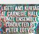 umze chamber ensemble ligeti and kurtg at carnegie hall