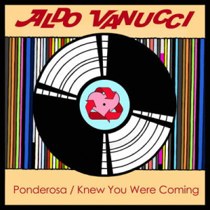 Aldo Vanucci - Ponderosa / Knew You Were Coming