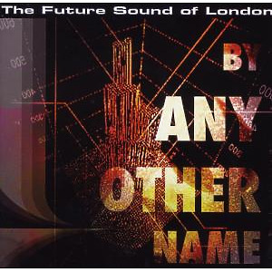 Future Sound Of London,The - By Any Other Name