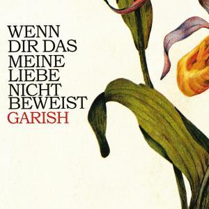 Garish - Wenn Dir Das Meine Liebe Nicht Beweist