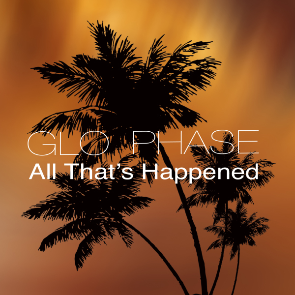 Glo Phase - All That's Happened