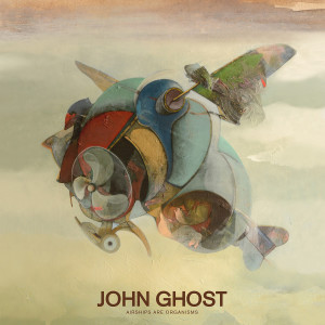 JOHN GHOST - AIRSHIPS ARE ORGANISMS