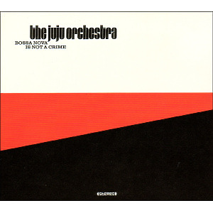 Juju Orchestra,The - Bossa Nova Is Not A Crime