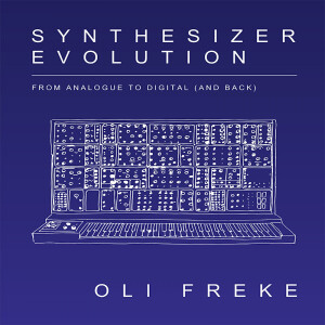 Oli Freke - Synthesizer Evolution: From Analogue To Digital