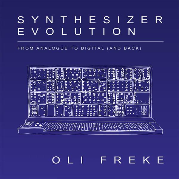Oli Freke - Synthesizer Evolution: From Analogue To Digital