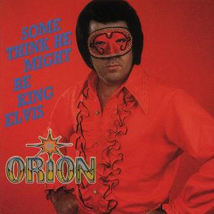 Orion - Some Think He Might Be King Elvis