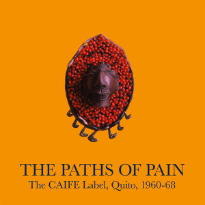 Various Artists - The Paths Of Pain: The CAIFE Label, Quito, 1960-68