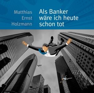 matthias ernst holzmann - als banker w?re ich heute schon tot