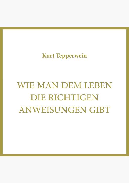 Kurt Tepperwein - Wie man dem Leben die richtigen Anweisungen gibt