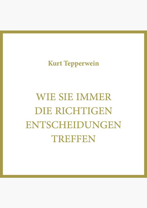 Kurt Tepperwein - Wie Sie immer die richtigen Entscheidungen treffen