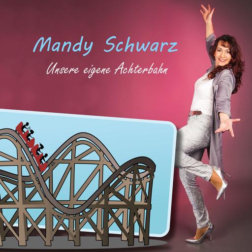 Mandy Schwarz - Mandy Schwarz - Unsere eigene Achterbahn
