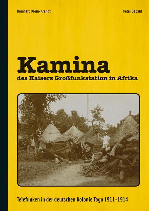 Klein-Arendt, Reinhard & Sebald, Peter - Klein-Arendt, Reinhard & Sebald, Peter - Kamina - des Kaisers Großfunkstation in Afrika