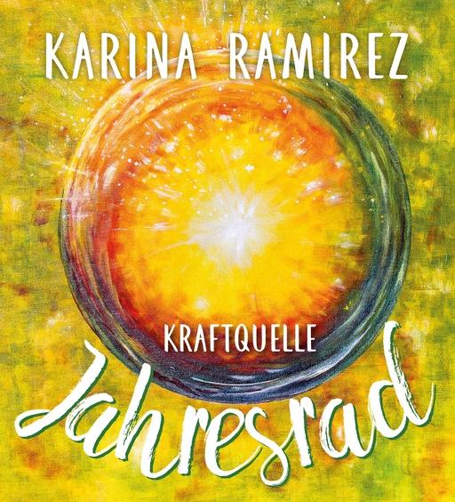 Ramirez, Karina - Ramirez, Karina - Kraftquelle Jahresrad - Leben im Einklang mit