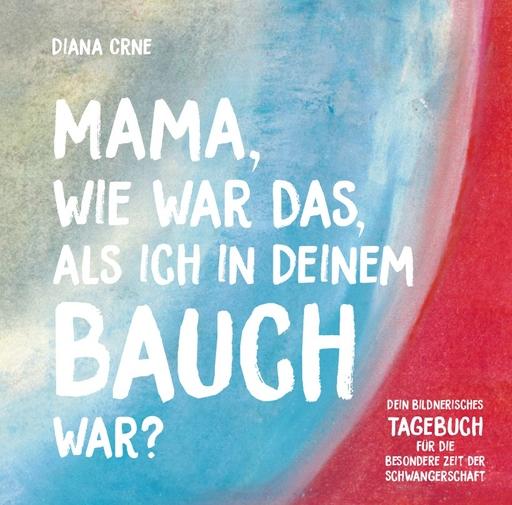 Diana Crne - Diana Crne - Mama, wie war das, als ich in deinem Bauch war?