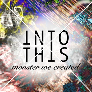Into This - Into This - Monster We Created