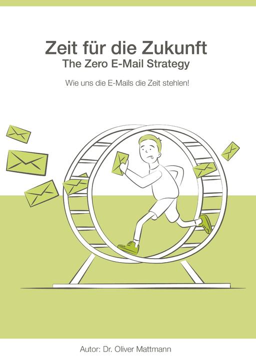 Wie uns die E-Mails die Zeit stehlen! - Zeit für die Zukunft - The Zero E-Mail Strategy